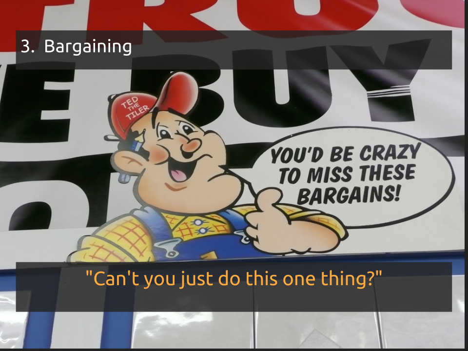 "[Slide 10] has a title of ""3. Bargaining"" and a quote that says ""can't you just do this one thing?"" and a picture of an advertisement with a cartoon farmer saying ""you'd be crazy to miss this bargains"""