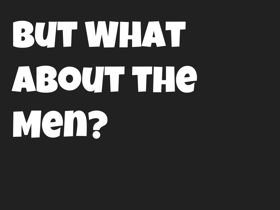 "[Slide 2] Slide shows the phrase ""But what about the men?"" in a bold, playful font"
