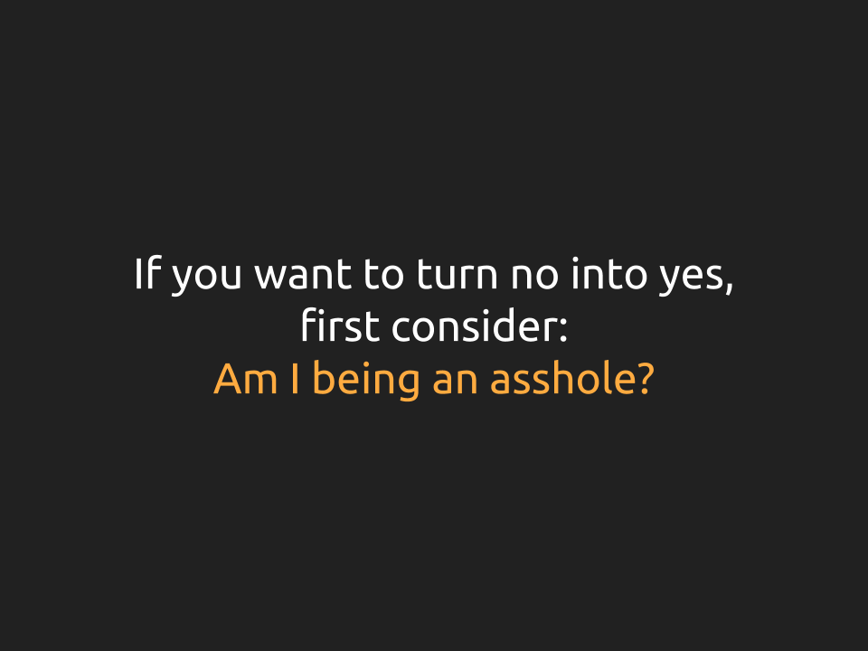 "[Slide 22] reads ""If you want to turn no into yes, first consider: Am I being an asshole?"" The phrase ""Am I being an asshole?"" is emphasized."
