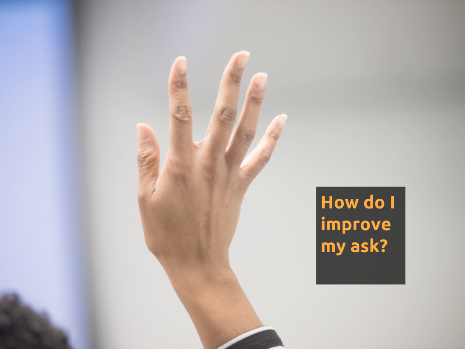 "[Slide 24] has an image of a hand raised as if to ask a question and reads ""How do I improve my ask?"""
