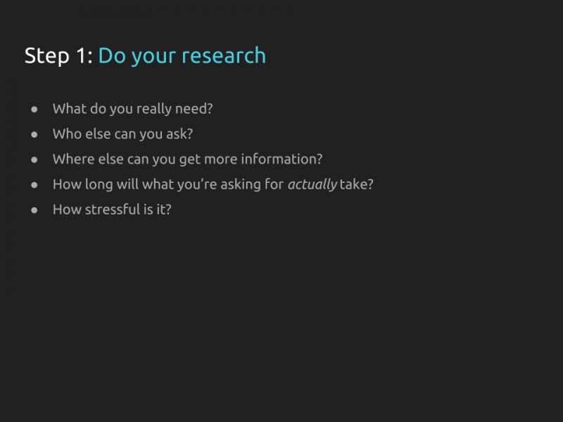 "[Slide 26] repeats the title from the previous slide ""Step 1: do your research"" and follows it with a list of questions: What do you really need? Who else can you ask? Where else can you get more information? How long will what you're asking for actually take?  How stressful is it?"