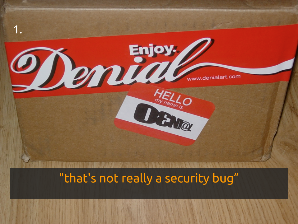 "[Slide 8] reads ""That's not really a security bug"" and has a picture of a box that has a label that says ""enjoy denial"" in the style of a coke advertisement, and a ""hello my name is denial"" sticker in the style of a name sticker"